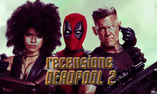 AudioRecensione Deadpool 2 senza spoiler